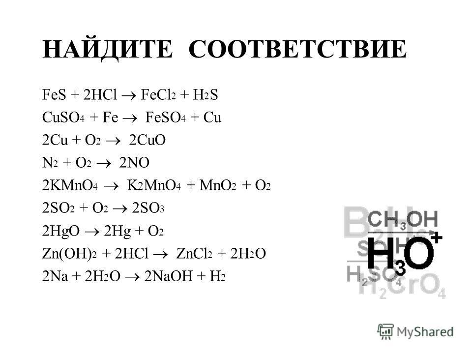 НАЙДИТЕ СООТВЕТСТВИЕ FeS + 2HCl FeCl 2 + H 2 S CuSO 4 + Fe FeSO 4 + Cu 2Cu + O 2 2CuO N 2 + O 2 2NO 2KMnO 4 K 2 MnO 4 + MnO 2 + O 2 2SO 2 + O 2 2SO 3 2HgO 2Hg + O 2 Zn(OH) 2 + 2HCl ZnCl 2 + 2H 2 O 2Na + 2H 2 O 2NaOH + H 2