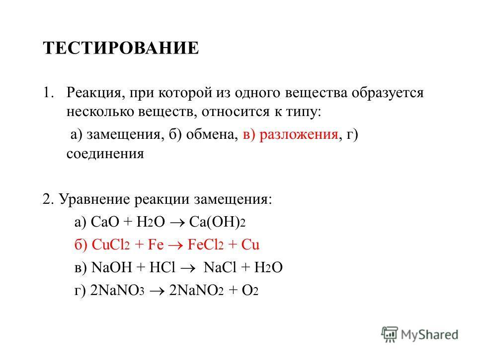 ТЕСТИРОВАНИЕ 1.Реакция, при которой из одного вещества образуется несколько веществ, относится к типу: а) замещения, б) обмена, в) разложения, г) соединения 2. Уравнение реакции замещения: а) CaO + H 2 O Ca(OH) 2 б) CuCl 2 + Fe FeCl 2 + Cu в) NaOH +