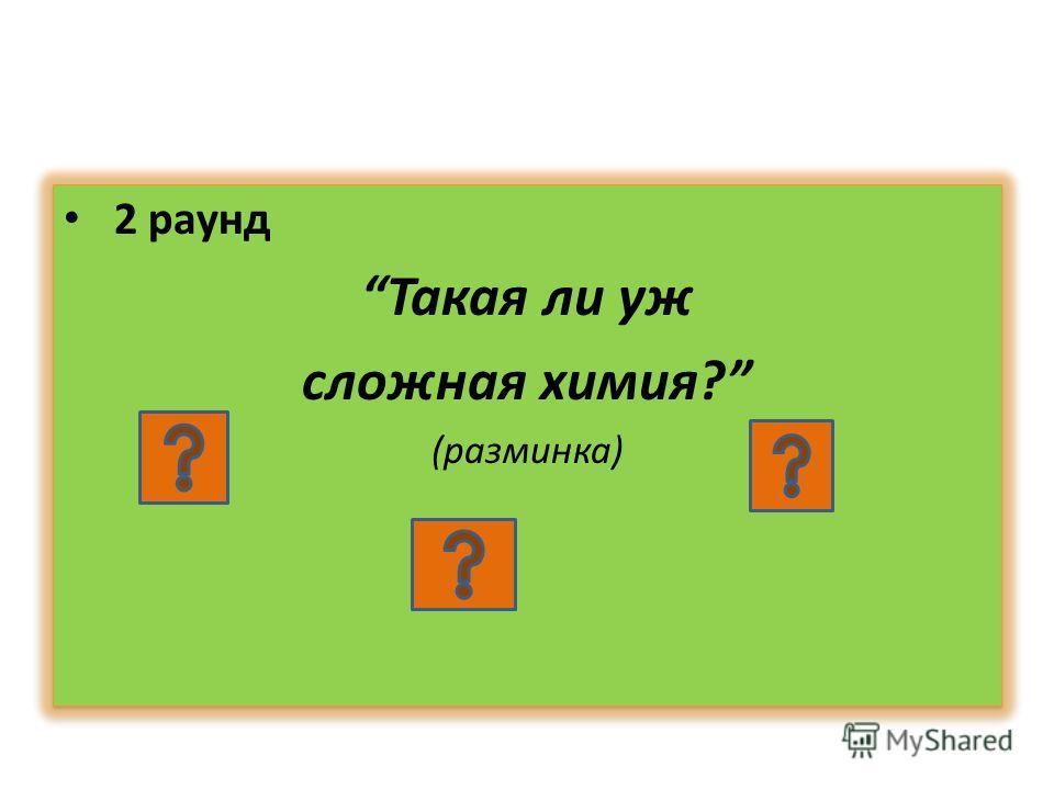 2 раунд Такая ли уж сложная химия? (разминка) 2 раунд Такая ли уж сложная химия? (разминка)