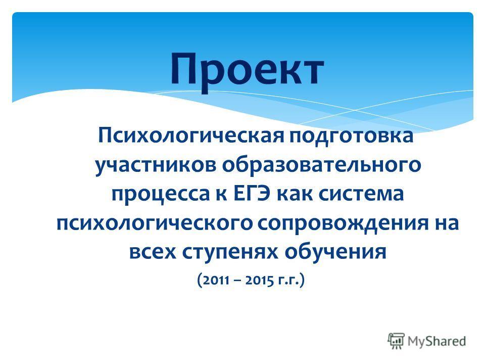 Психологическая подготовка участников образовательного процесса к ЕГЭ как система психологического сопровождения на всех ступенях обучения (2011 – 2015 г.г.) Проект