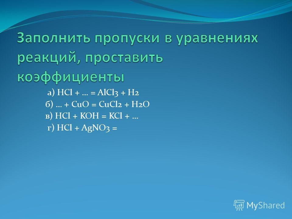 а) HCl + … = AlCl3 + H2 б) … + CuO = CuCl2 + H2O в) HCl + KOH = KCl + … г) HCl + AgNO3 =