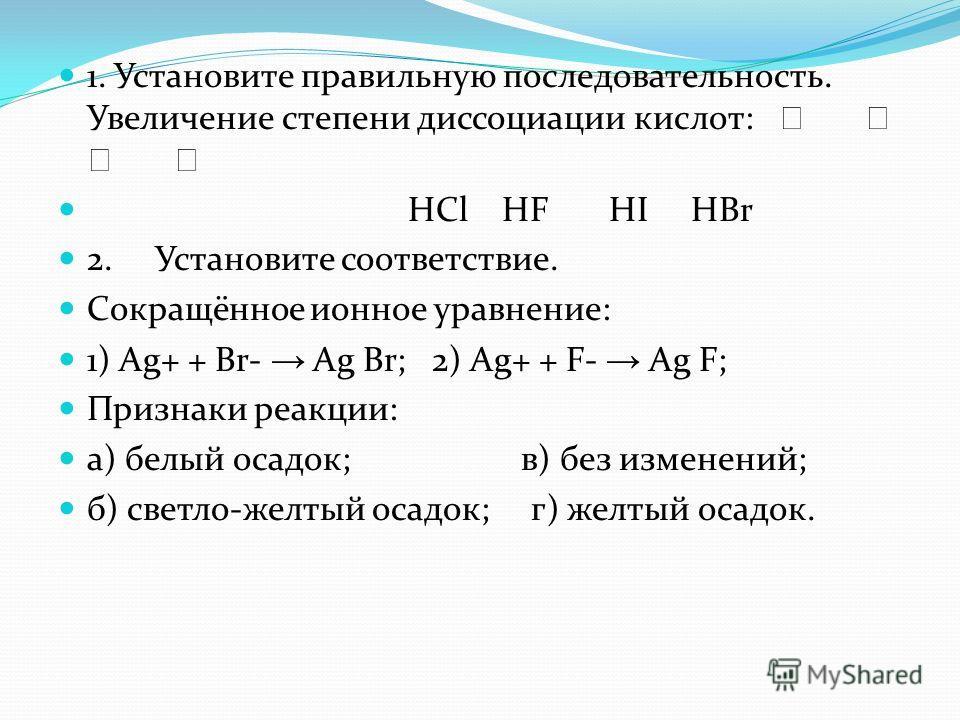 1. Установите правильную последовательность. Увеличение степени диссоциации кислот: HCl HF HI HBr 2. Установите соответствие. Сокращённое ионное уравнение: 1) Ag+ + Br- Ag Br; 2) Ag+ + F- Ag F; Признаки реакции: а) белый осадок; в) без изменений; б)