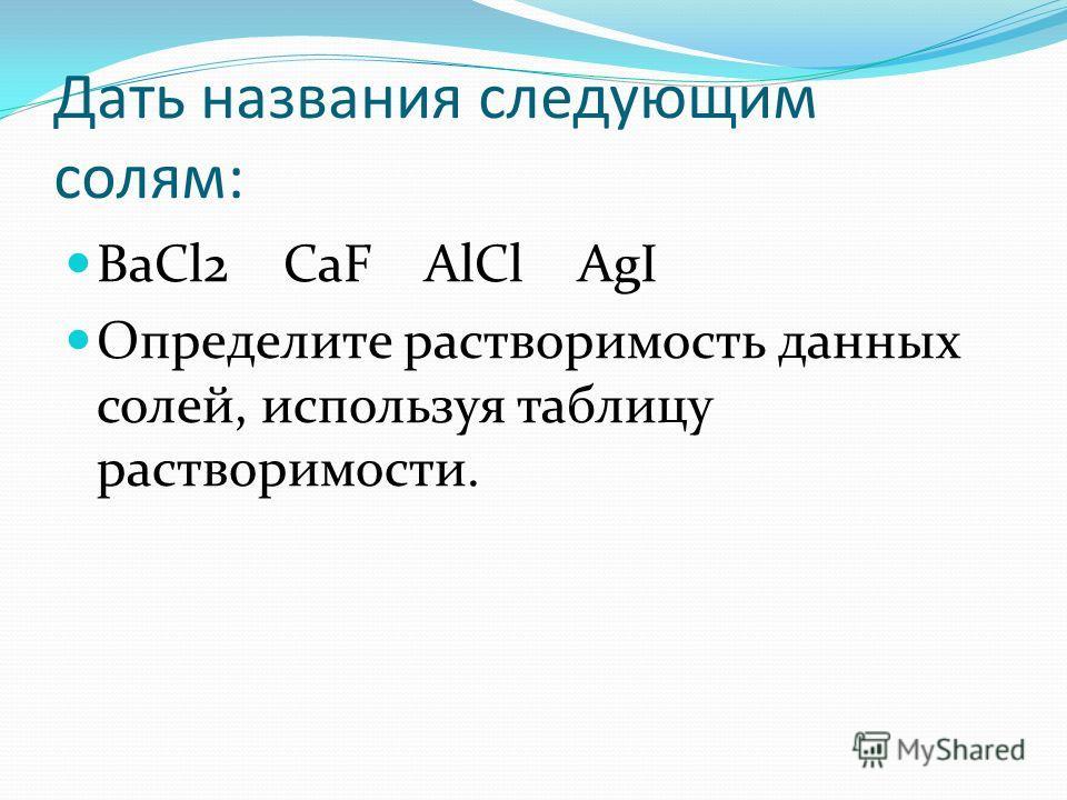 Дать названия следующим солям: BaCl2 CaF AlCl AgI Определите растворимость данных солей, используя таблицу растворимости.