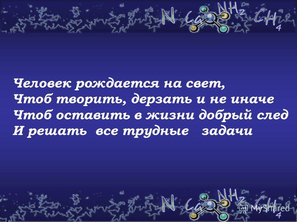 Человек рождается на свет, Чтоб творить, дерзать и не иначе Чтоб оставить в жизни добрый след И решать все трудные задачи