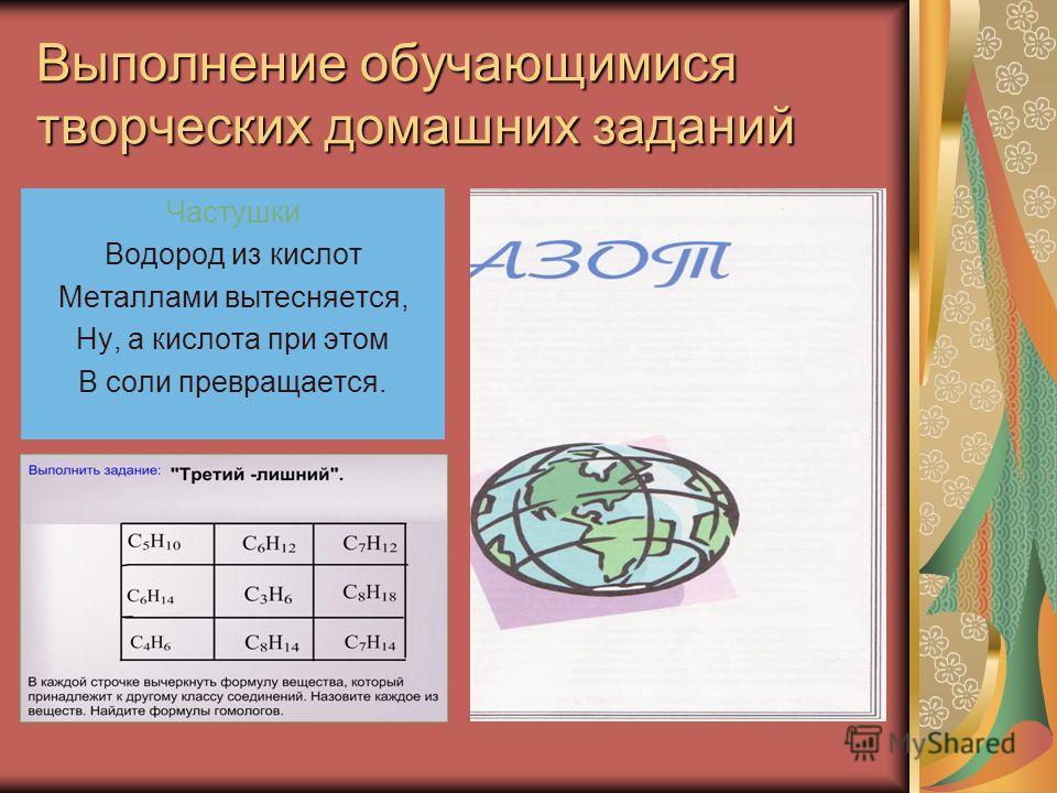 Выполнение обучающимися творческих домашних заданий Частушки Водород из кислот Металлами вытесняется, Ну, а кислота при этом В соли превращается.