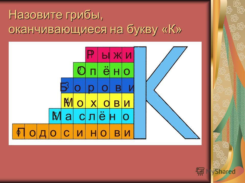 Назовите грибы, оканчивающиеся на букву «К» Р ы ж и О п ё н о Б о р о в и М о х о в и М а с л ё н о П о д о с и н о в и