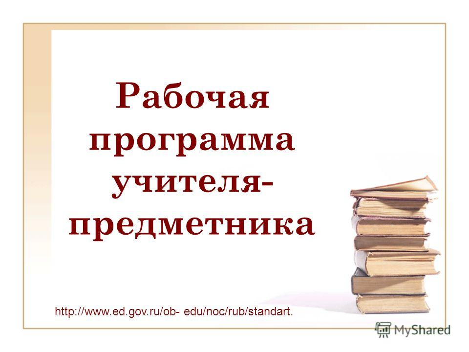 Рабочая программа учителя- предметника http://www.ed.gov.ru/ob- edu/noc/rub/standart. 12