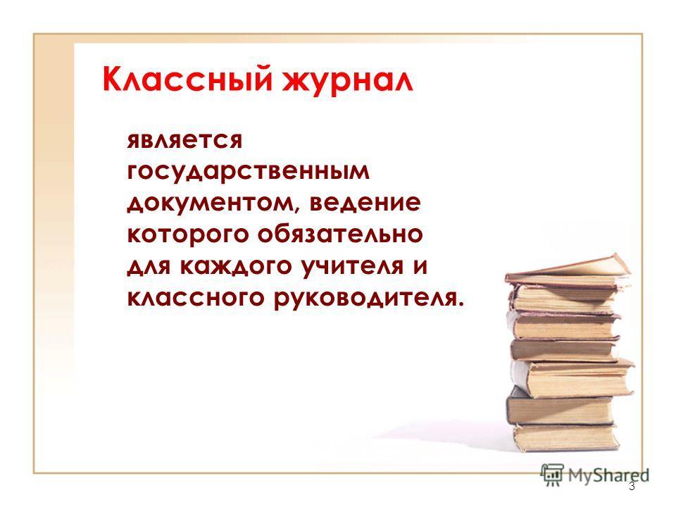Классный журнал является государственным документом, ведение которого обязательно для каждого учителя и классного руководителя. 3