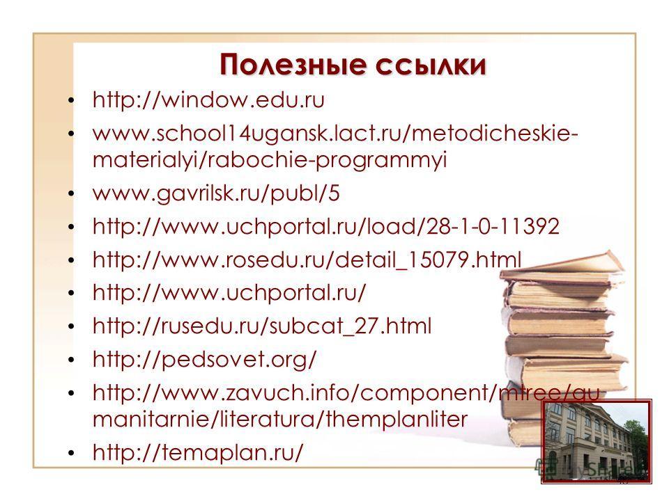 Полезные ссылки http://window.edu.ru www.school14ugansk.lact.ru/metodicheskie- materialyi/rabochie-programmyi www.gavrilsk.ru/publ/5 http://www.uchportal.ru/load/28-1-0-11392 http://www.rosedu.ru/detail_15079. html http://www.uchportal.ru/ http://rus