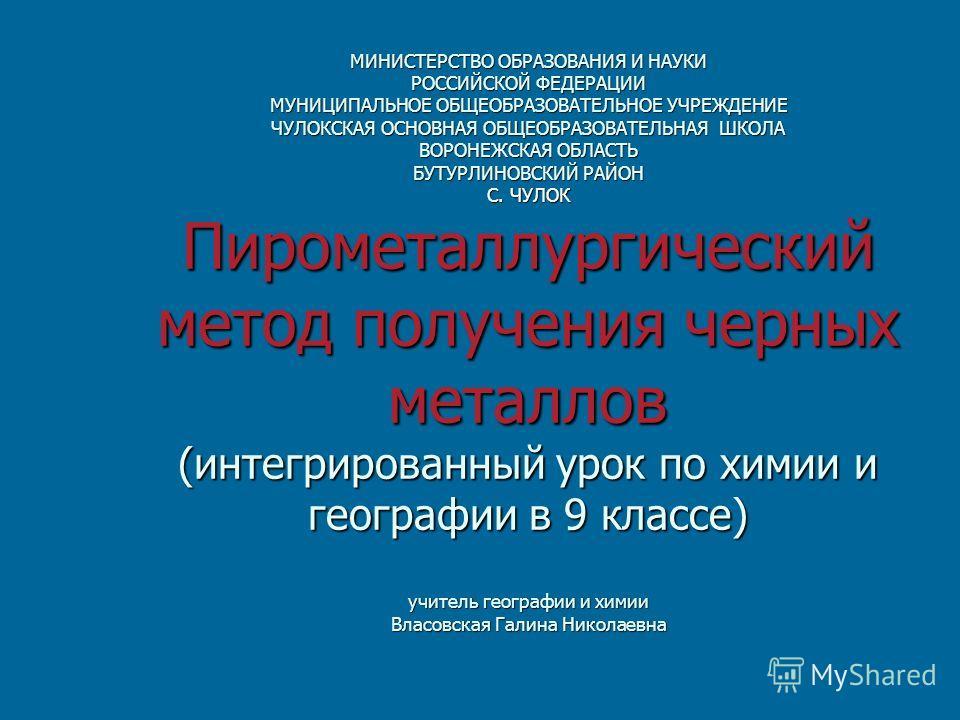 МИНИСТЕРСТВО ОБРАЗОВАНИЯ И НАУКИ РОССИЙСКОЙ ФЕДЕРАЦИИ МУНИЦИПАЛЬНОЕ ОБЩЕОБРАЗОВАТЕЛЬНОЕ УЧРЕЖДЕНИЕ ЧУЛОКСКАЯ ОСНОВНАЯ ОБЩЕОБРАЗОВАТЕЛЬНАЯ ШКОЛА ВОРОНЕЖСКАЯ ОБЛАСТЬ БУТУРЛИНОВСКИЙ РАЙОН С. ЧУЛОК Пирометаллургический метод получения черных металлов (ин
