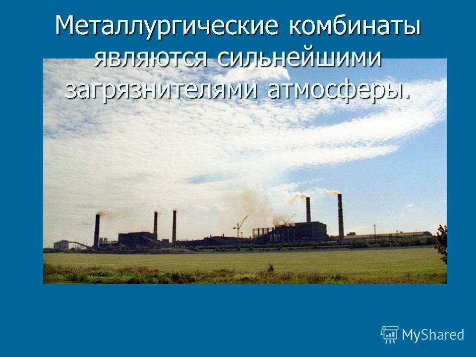 Металлургические комбинаты являются сильнейшими загрязнителями атмосферы.