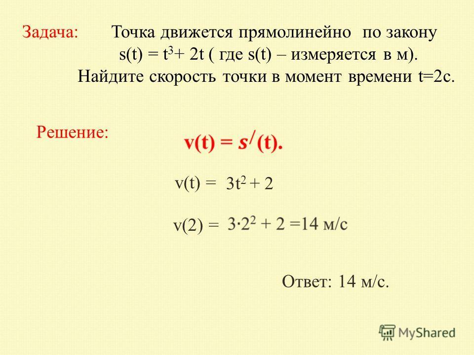 Задача: Точка движется прямолинейно по закону s(t) = t 3 + 2t ( где s(t) – измеряется в м). Найдите скорость точки в момент времени t=2 с. Решение: v(t) = v(2) = 3t 2 + 2 Ответ: 14 м/с.