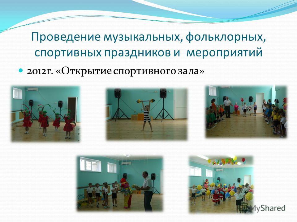 Проведение музыкальных, фольклорных, спортивных праздников и мероприятий 2012 г. «Открытие спортивного зала»