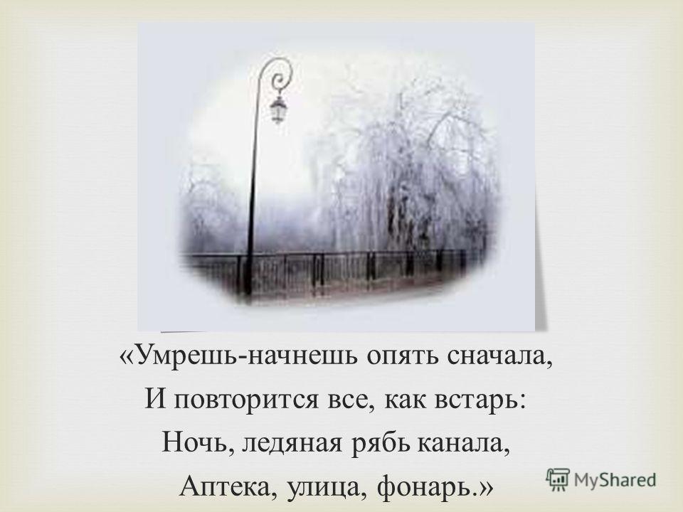 « Умрешь - начнешь опять сначала, И повторится все, как встарь : Ночь, ледяная рябь канала, Аптека, улица, фонарь.»