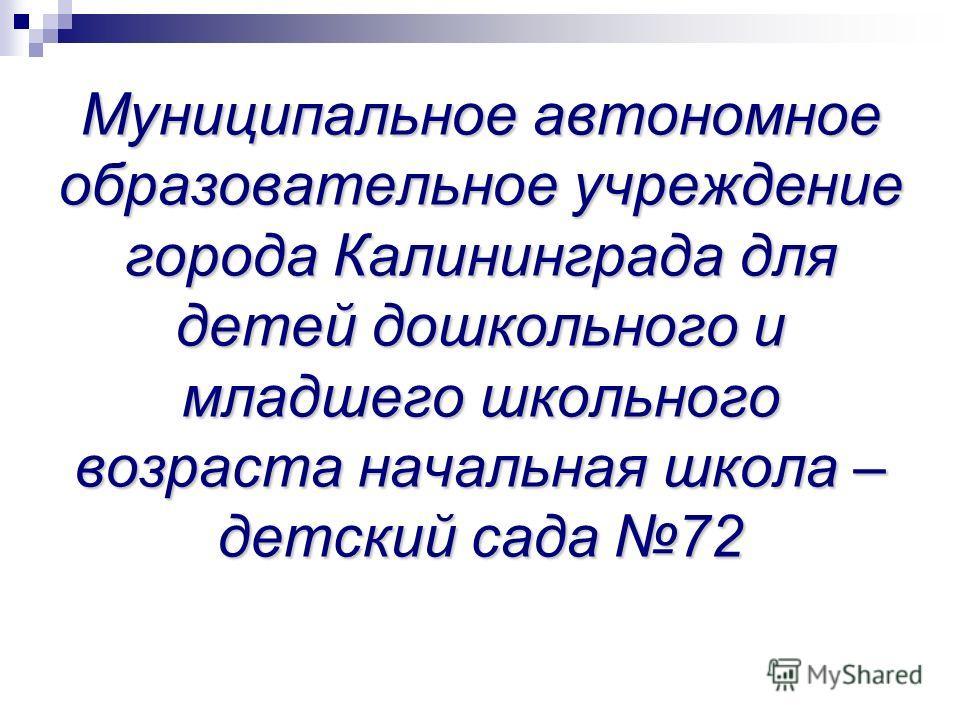 Муниципальное автономное образовательное учреждение города Калининграда для детей дошкольного и младшего школьного возраста начальная школа – детский сада 72