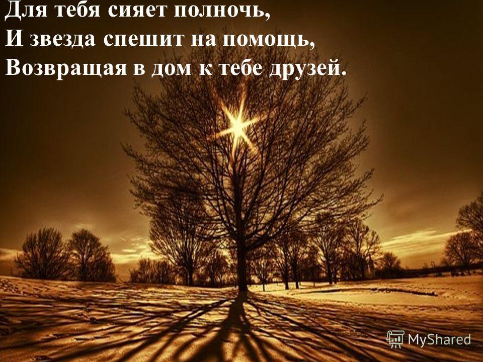 Для тебя сияет полночь, И звезда спешит на помощь, Возвращая в дом к тебе друзей.
