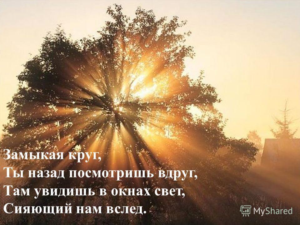 Замыкая круг, Ты назад посмотришь вдруг, Там увидишь в окнах свет, Сияющий нам вслед.