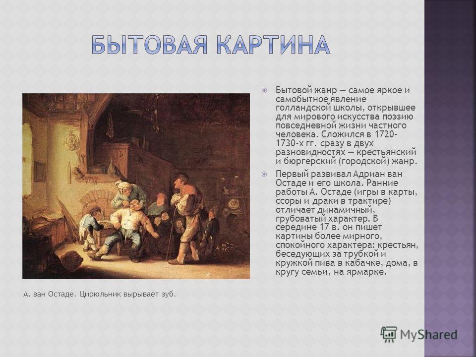 Бытовой жанр самое яркое и самобытное явление голландской школы, открывшее для мирового искусства поэзию повседневной жизни частного человека. Сложился в 1720- 1730-х гг. сразу в двух разновидностях крестьянский и бюргерский (городской) жанр. Первый