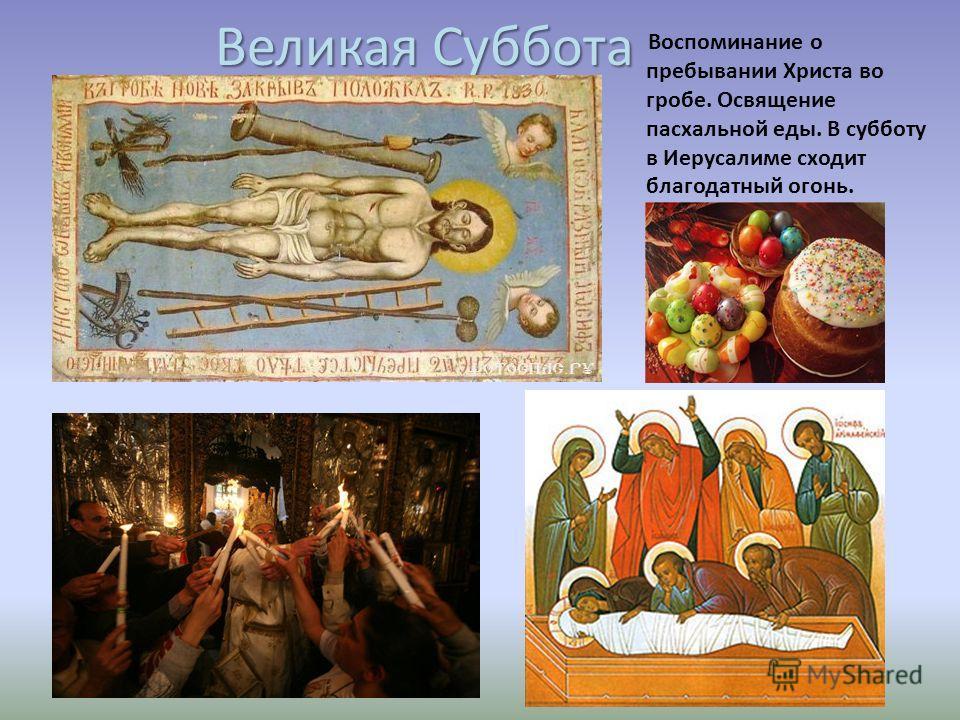 Великая Суббота Воспоминание о пребывании Христа во гробе. Освящение пасхальной еды. В субботу в Иерусалиме сходит благодатный огонь.