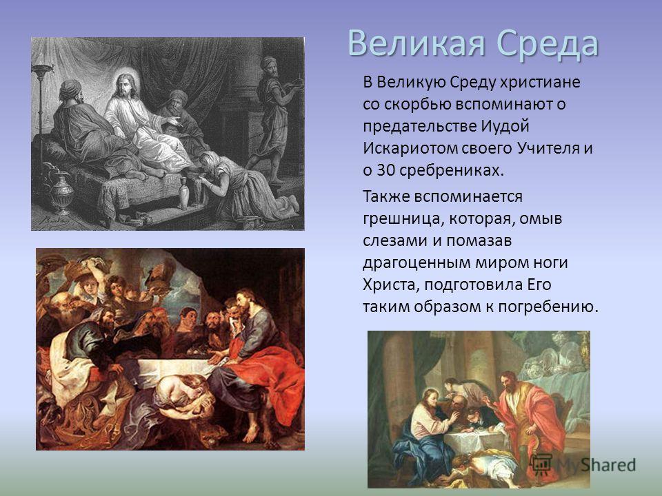 Великая Среда В Великую Среду христиане со скорбью вспоминают о предательстве Иудой Искариотом своего Учителя и о 30 сребрениках. Также вспоминается грешница, которая, омыв слезами и помазав драгоценным миром ноги Христа, подготовила Его таким образо