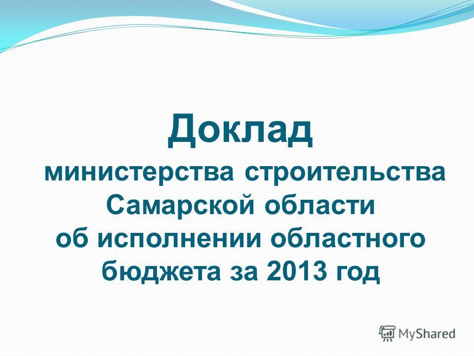 Доклад министерства строительства Самарской области об исполнении областного бюджета за 2013 год