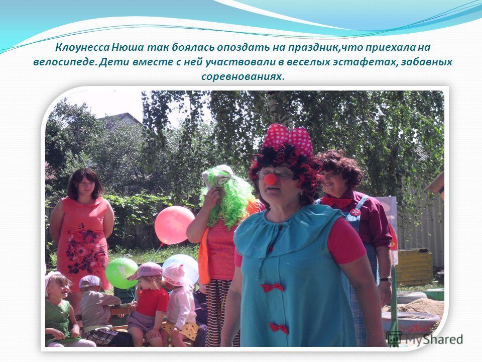 Клоунесса Нюша так боялась опоздать на праздник,что приехала на велосипеде. Дети вместе с ней участвовали в веселых эстафетах, забавных соревнованиях.