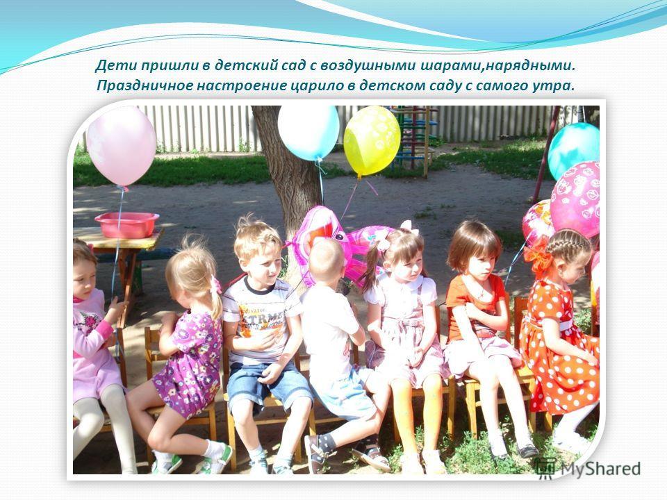 Дети пришли в детский сад с воздушными шарами,нарядными. Праздничное настроение царило в детском саду с самого утра.