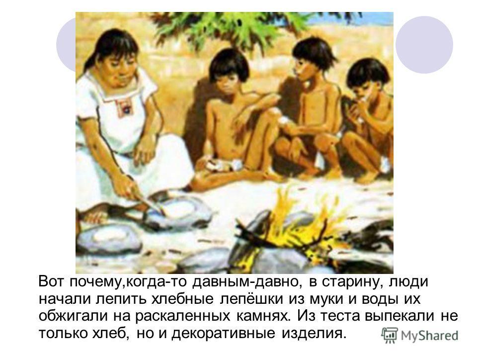 Вот почему,когда-то давным-давно, в старину, люди начали лепить хлебные лепёшки из муки и воды их обжигали на раскаленных камнях. Из теста выпекали не только хлеб, но и декоративные изделия.