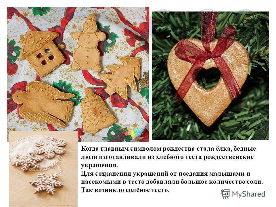 Когда главным символом рождества стала ёлка, бедные люди изготавливали из хлебного теста рождественские украшения. Для сохранения украшений от поедания малышами и насекомыми в тесто добавляли большое количество соли. Так возникло солёное тесто.