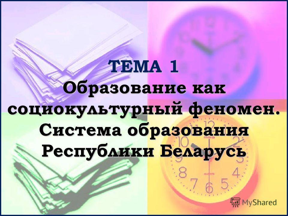 ТЕМА 1 Образование как социокультурный феномен. Система образования Республики Беларусь