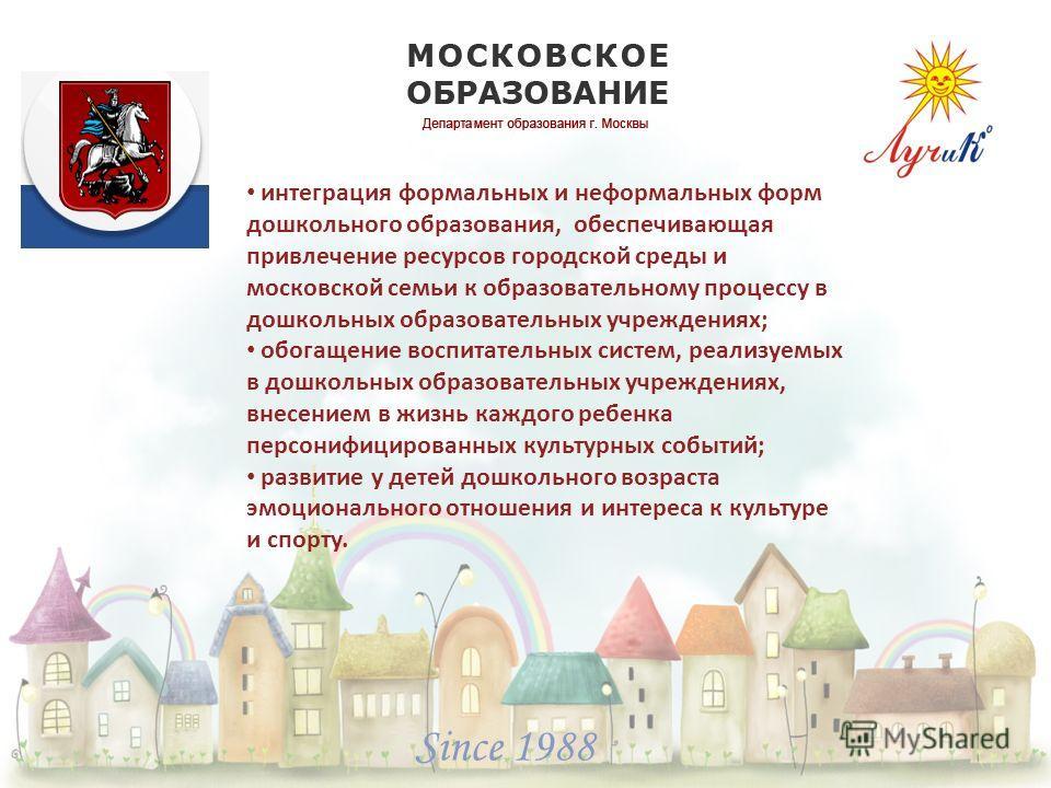 Since 1988 интеграция формальных и неформальных форм дошкольного образования, обеспечивающая привлечение ресурсов городской среды и московской семьи к образовательному процессу в дошкольных образовательных учреждениях; обогащение воспитательных систе