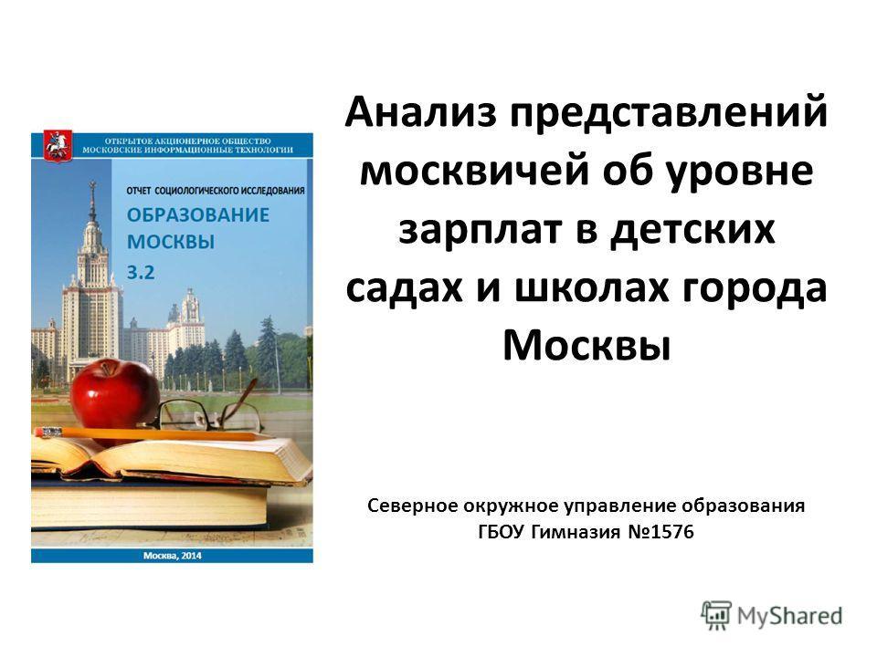 Анализ представлений москвичей об уровне зарплат в детских садах и школах города Москвы Северное окружное управление образования ГБОУ Гимназия 1576