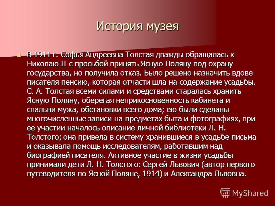 История музея В 1911 г. Софья Андреевна Толстая дважды обращалась к Николаю II с просьбой принять Ясную Поляну под охрану государства, но получила отказ. Было решено назначить вдове писателя пенсию, которая отчасти шла на содержание усадьбы. С. А. То