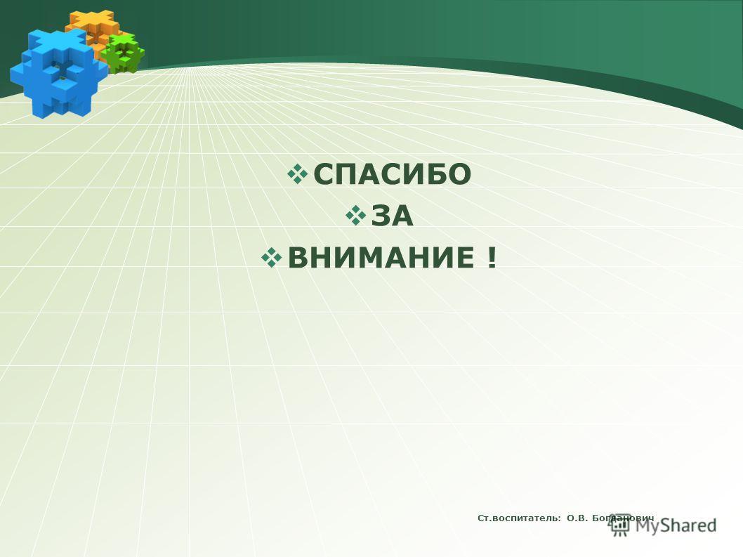 Ст.воспитатель: О.В. Богданович СПАСИБО ЗА ВНИМАНИЕ !