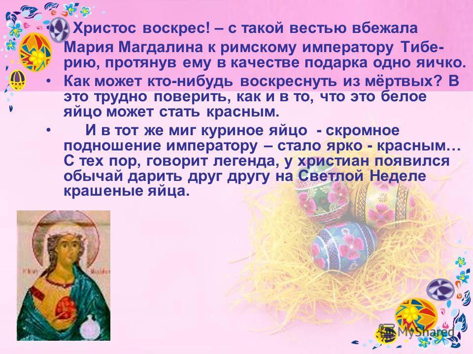 - Христос воскрес! – с такой вестью вбежала Мария Магдалина к римскому императору Тибе- рио, протянув ему в качестве подарка одно яичко. Как может кто-нибудь воскреснуть из мёртвых? В это трудно поверить, как и в то, что это белое яйцо может стать кр