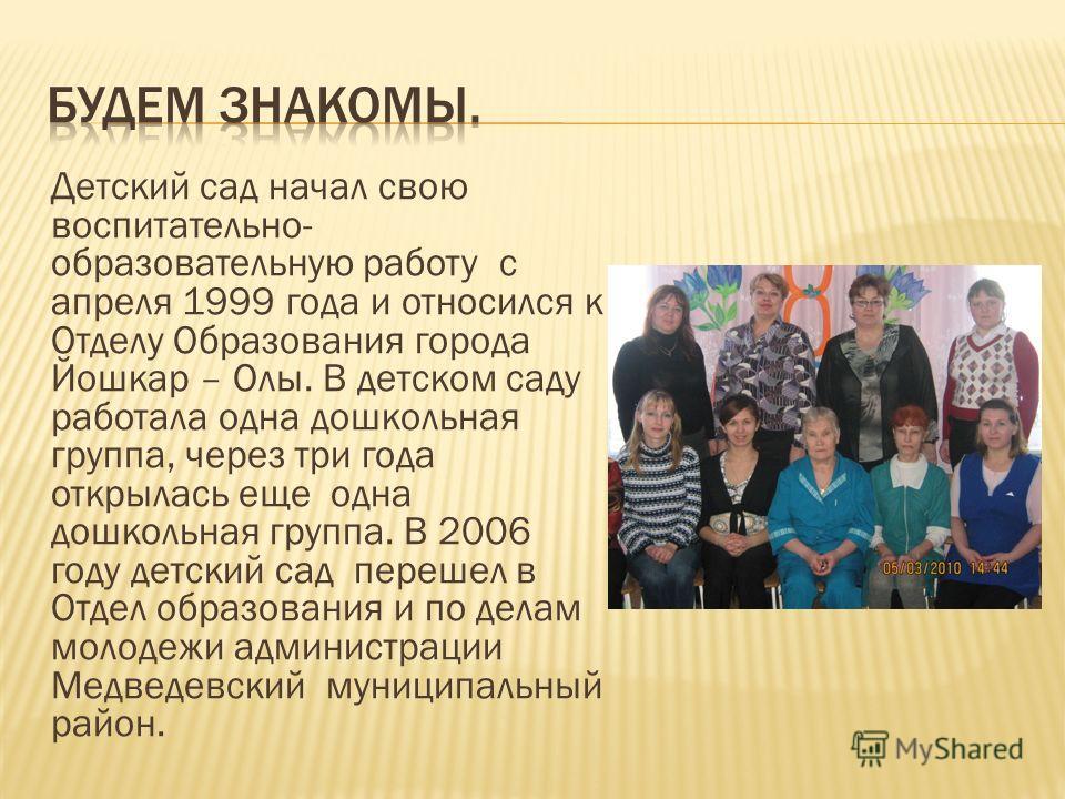 Детский сад начал свою воспитательно- образовательную работу с апреля 1999 года и относился к Отделу Образования города Йошкар – Олы. В детском саду работала одна дошкольная группа, через три года открылась еще одна дошкольная группа. В 2006 году дет