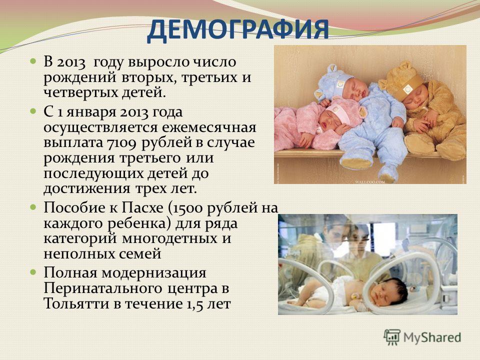 ДЕМОГРАФИЯ В 2013 году выросло число рождений вторых, третьих и четвертых детей. С 1 января 2013 года осуществляется ежемесячная выплата 7109 рублей в случае рождения третьего или последующих детей до достижения трех лет. Пособие к Пасхе (1500 рублей