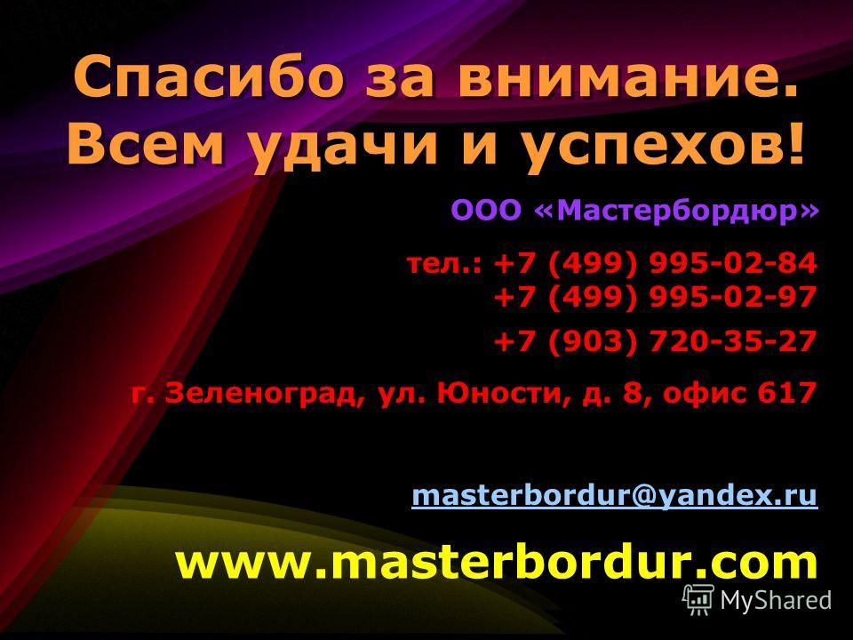 Спасибо за внимание. Всем удачи и успехов! ООО «Мастербордюр» www.masterbordur.com тел.: +7 (499) 995-02-84 +7 (499) 995-02-97 +7 (903) 720-35-27 г. Зеленоград, ул. Юности, д. 8, офис 617 masterbordur@yandex.ru