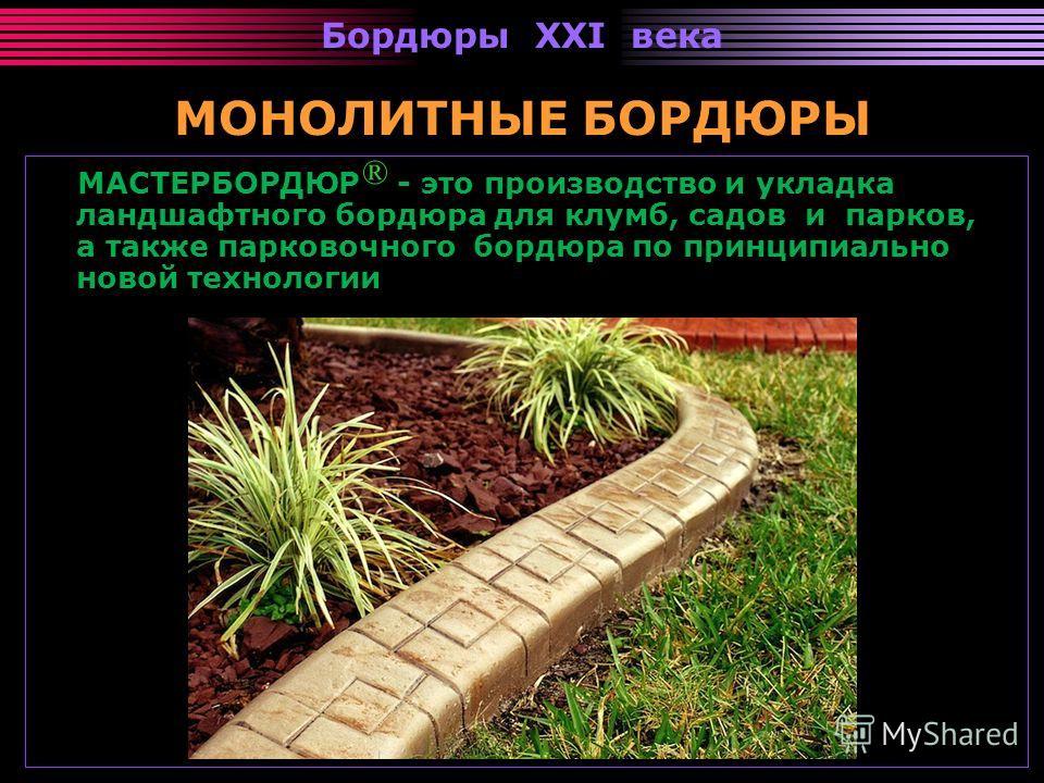 Бордюры XXI века МОНОЛИТНЫЕ БОРДЮРЫ МАСТЕРБОРДЮР - это производство и укладка ландшафтного бордюра для клумб, садов и парков, а также парковочного бордюра по принципиально новой технологии ®