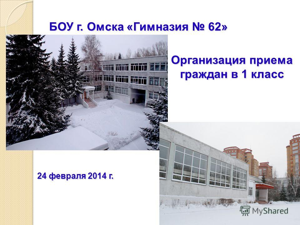 БОУ г. Омска «Гимназия 62» Организация приема граждан в 1 класс 24 февраля 2014 г.