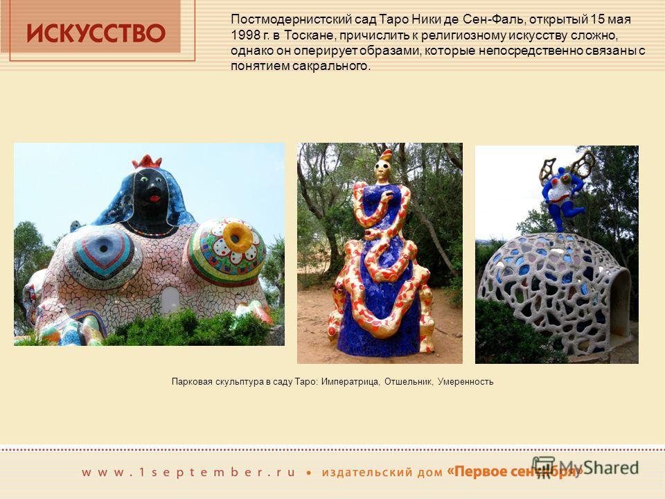 Постмодернистский сад Таро Ники де Сен-Фаль, открытый 15 мая 1998 г. в Тоскане, причислить к религиозному искусству сложно, однако он оперирует образами, которые непосредственно связаны с понятием сакрального. Парковая скульптура в саду Таро: Императ