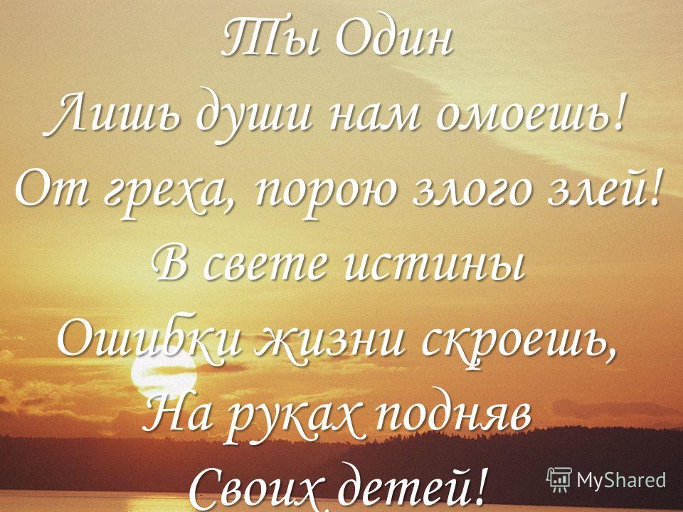 Ты Один Лишь души нам омоешь! От греха, порою злого злей! В свете истины Ошибки жизни скроешь, На руках подняв Своих детей!