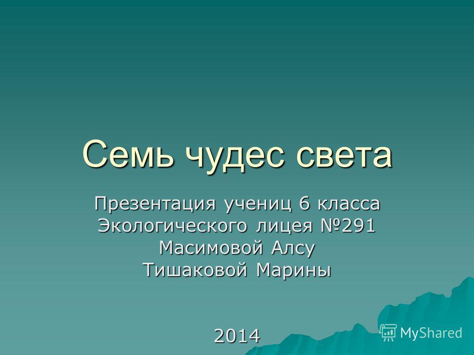Семь чудес света Презентация учениц 6 класса Экологического лицея 291 Масимовой Алсу Тишаковой Марины 2014