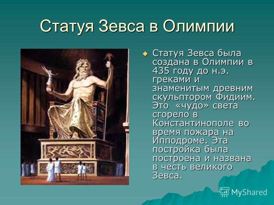 Статуя Зевса в Олимпии Статуя Зевса была создана в Олимпии в 435 году до н.э. греками и знаменитым древним скульптором Фидиим. Это «чудо» света сгорело в Константинополе во время пожара на Ипподроме. Эта постройка была построена и названа в честь вел