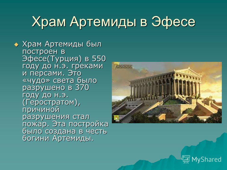 Храм Артемиды в Эфесе Храм Артемиды был построен в Эфесе(Турция) в 550 году до н.э. греками и персами. Это «чудо» света было разрушено в 370 году до н.э. (Геростратом), причиной разрушения стал пожар. Эта постройка было создана в честь богини Артемид