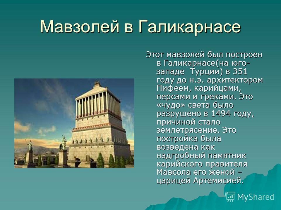 Мавзолей в Галикарнасе Этот мавзолей был построен в Галикарнасе(на юго- западе Турции) в 351 году до н.э. архитектором Пифеем, корейцами, персами и греками. Это «чудо» света было разрушено в 1494 году, причиной стало землетрясение. Это постройка была