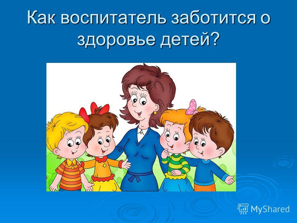 Как воспитатель заботится о здоровье детей?