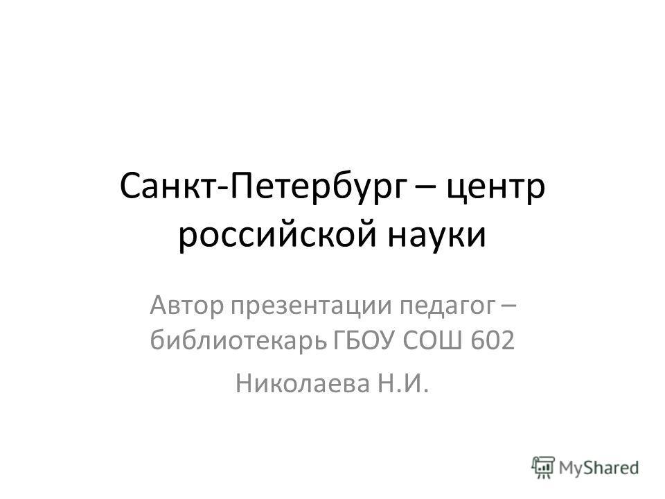 Санкт-Петербург – центр российской науки Автор презентации педагог – библиотекарь ГБОУ СОШ 602 Николаева Н.И.