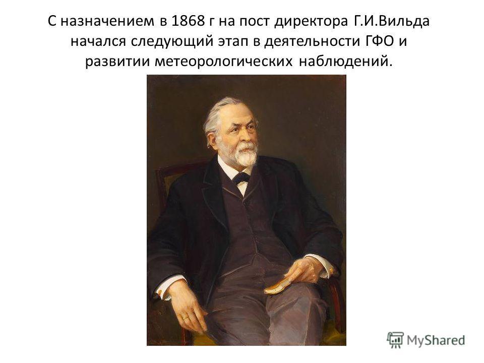 С назначением в 1868 г на пост директора Г.И.Вильда начался следующий этап в деятельности ГФО и развитии метеорологических наблюдений.