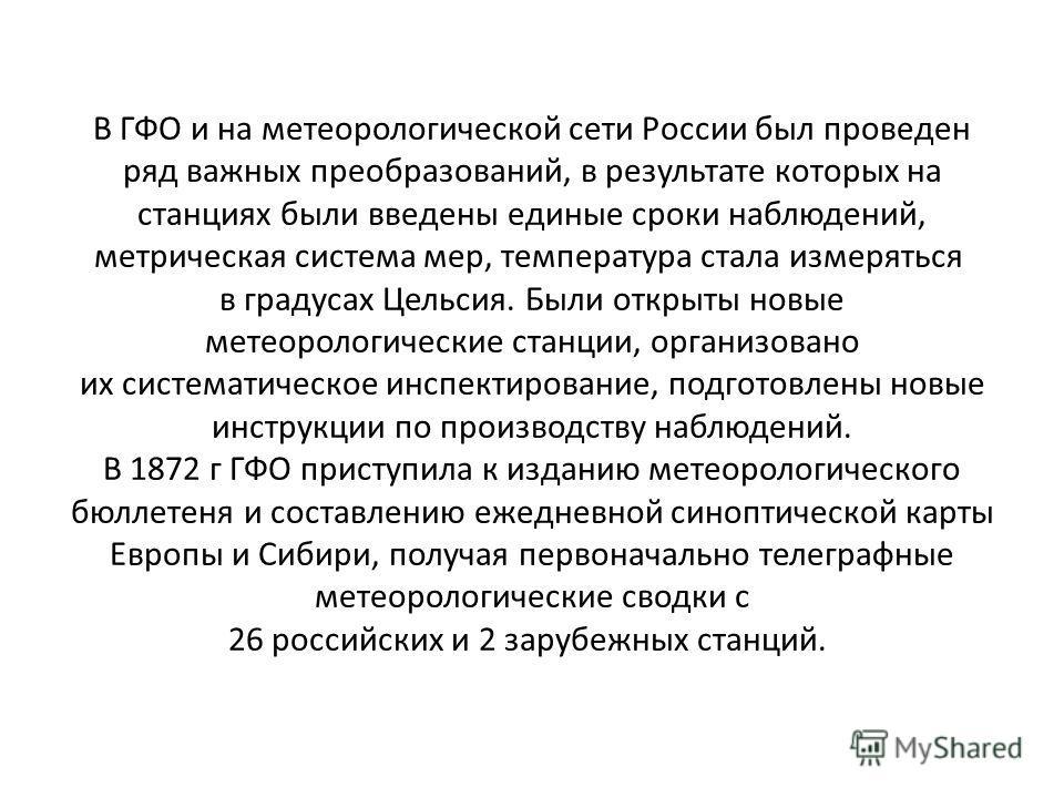 В ГФО и на метеорологической сети России был проведен ряд важных преобразований, в результате которых на станциях были введены единые сроки наблюдений, метрическая система мер, температура стала измеряться в градусах Цельсия. Были открыты новые метео